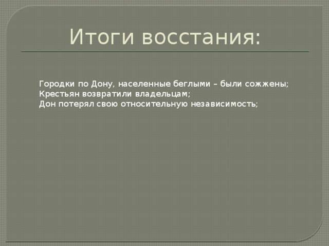 Итоги восстания: Городки по Дону, населенные беглыми – были сожжены; Крестьян возвратили владельцам; Дон потерял свою относительную независимость;