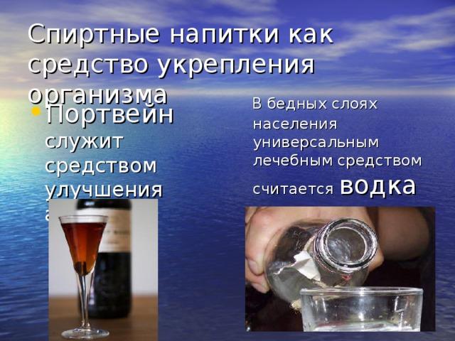 Спиртные напитки как средство укрепления организма  В бедных слоях населения универсальным лечебным средством считается водка Портвейн служит средством улучшения аппетита