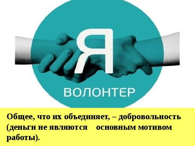 Общее, что их объединяет, – добровольность (деньги не являются основным мотивом работы). .