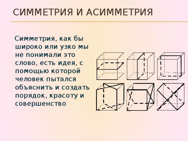 Симметрия и асимметрия  Симметрия, как бы широко или узко мы не понимали это слово, есть идея, с помощью которой человек пытался объяснить и создать порядок, красоту и совершенство