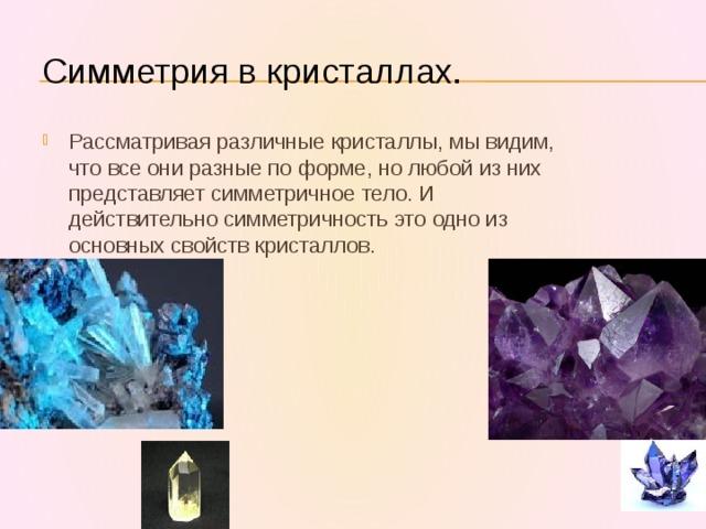 Симметрия в кристаллах. Рассматривая различные кристаллы, мы видим, что все они разные по форме, но любой из них представляет симметричное тело. И действительно симметричность это одно из основных свойств кристаллов.
