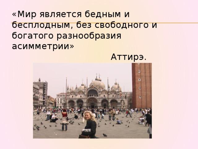 «Мир является бедным и бесплодным, без свободного и богатого разнообразия асимметрии»  Аттирэ.