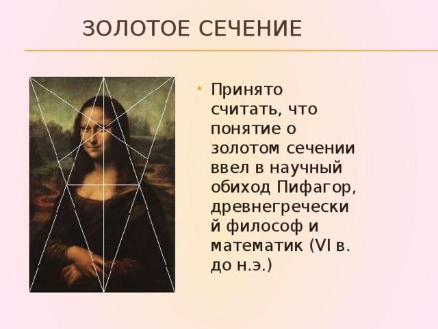 Золотое сечение Принято считать, что понятие о золотом сечении ввел в научный обиход Пифагор, древнегреческий философ и математик (VI в. до н.э.)