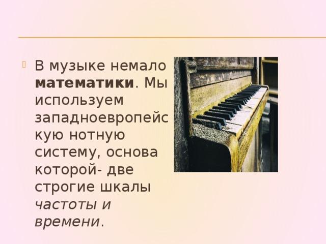 В музыке немало математики . Мы используем западноевропейскую нотную систему, основа которой- две строгие шкалы частоты и времени .