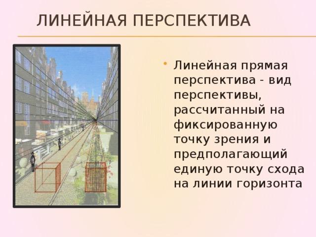 Линейная перспектива Линейная прямая перспектива - вид перспективы, рассчитанный на фиксированную точку зрения и предполагающий единую точку схода на линии горизонта