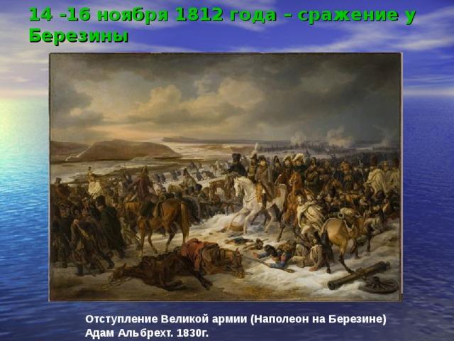 14 -16 ноября 1812 года – сражение у Березины Отступление Великой армии (Наполеон на Березине) Адам Альбрехт. 1830г.