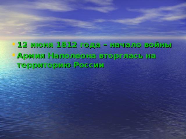 12 июня 1812 года – начало войны Армия Наполеона вторглась на территорию России