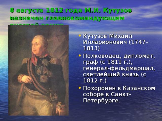 8 августа 1812 года М.И. Кутузов назначен главнокомандующим русской армии Кутузов Михаил Илларионович (1747–1813) Полководец, дипломат, граф (с1811г.), генерал-фельдмаршал, светлейший князь (с 1812г.) Похоронен в Казанском соборе в Санкт-Петербурге.