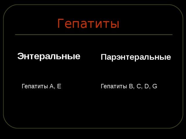 Гепатиты Энтеральные Парэнтеральные  Гепатиты B, C, D, G  Гепатиты A, E