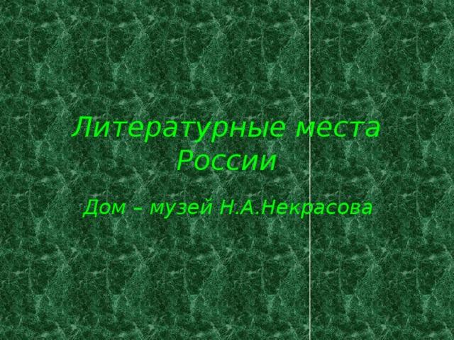 Литературные места России Дом – музей Н.А.Некрасова