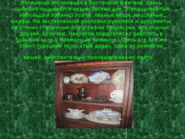 Интересна экспозиция в Восточном флигеле, здесь особенно ощущается некрасовский дух. Продолговатый небольшой кабинет поэта, личные вещи, массивные шкафы. На застекленной конторке рукописи и документы, на стенах старинные фотографии Некрасова, его родных, друзей. Впрочем, Некрасов предпочитал работать в большой зале с мраморным камином. Здесь все так же стоит турецкий полосатый диван, одна из немногих вещей, действительно принадлежавших поэту.
