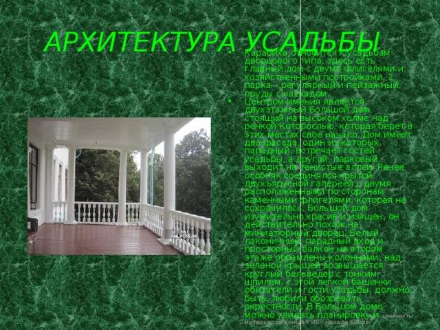 АРХИТЕКТУРА УСАДЬБЫ  Карабиха относится к усадьбам дворцового типа, здесь есть главный дом с двумя флигелями и хозяйственными постройками, 2 парка – регулярный и пейзажный, пруды с каскадом. Центром имения является двухэтажный Большой дом, стоящий на высоком холме над речкой Которослью, которая берет в этих местах свое начало. Дом имеет два фасада, один из которых, парадный, встречает гостей усадьбы, а другой, парковый, выходит на тенистые аллеи. Ранее особняк соединялся крытой двухъярусной галереей с двумя расположенными по сторонам каменными флигелями, которая не сохранилась. Большой дом изумительно красив и изящен, он действительно похож на миниатюрный дворец. Белый, лаконичный, парадный вход и просторный балкон на втором этаже обрамлены колоннами, над зеленой крышей возвышается круглый бельведер с тонким шпилем, с этой легкой башенки обитатели и гости усадьбы, должно быть, любили обозревать окрестности. В Большом доме можно увидеть планировку и элементы интерьеров конца XVIII - начала XIX вв.