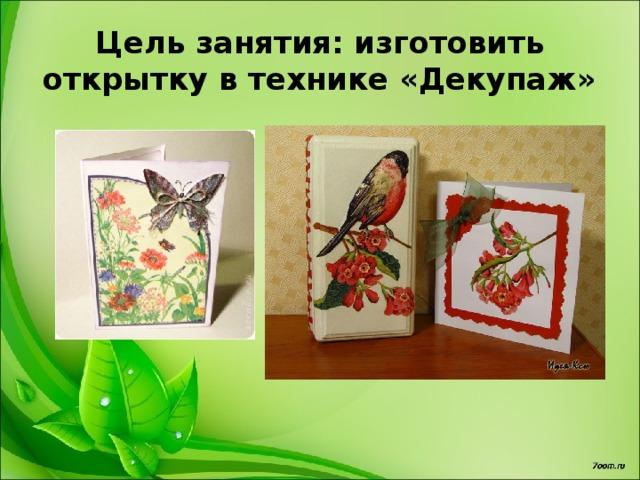 Цель занятия: изготовить открытку в технике «Декупаж»