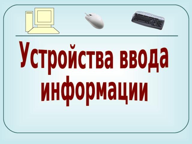 Доклад на тему устройство ввода и вывода информации 3683