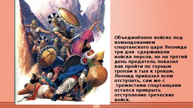 Объединённое войско под командованием спартанского царя Леонида три дня сдерживали войска персов, но на третий день предатель показал как пройти по горным тропам в тыл к грекам.  Леонид приказал всем отступать, сам же с  тремястами спартанцами остался прикрыть отступление греческих войск.