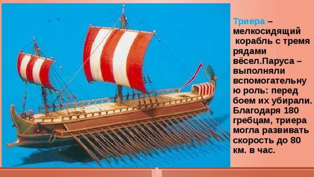 Триера –мелкосидящий  корабль с тремя рядами  вёсел.Паруса –выполняли вспомогательную роль: перед боем их убирали.  Благодаря 180 гребцам, триера могла развивать скорость до 80 км. в час.