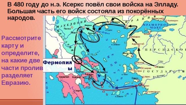 В 480 году до н.э. Ксеркс повёл свои войска на Элладу. Большая часть его войск состояла из покорённых народов. Рассмотрите карту и определите, на какие две части пролив разделяет Евразию.