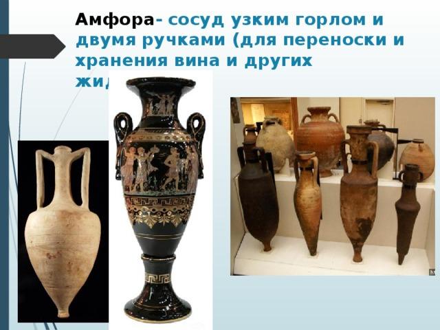 Амфора - сосуд узким горлом и двумя ручками (для переноски и хранения вина и других жидкостей).