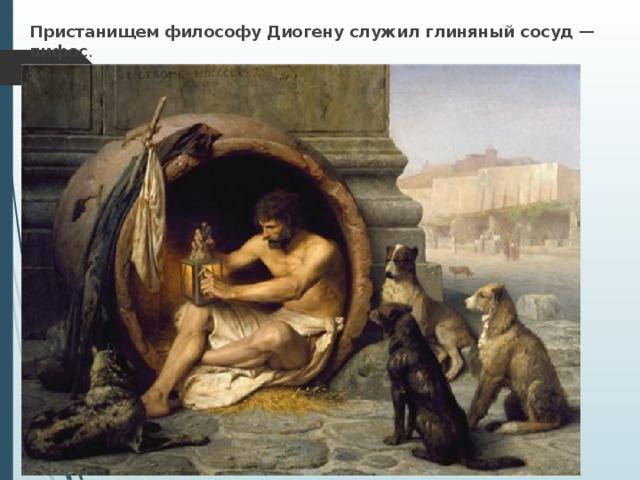 Пристанищем философу Диогену служил глиняный сосуд — пифос .