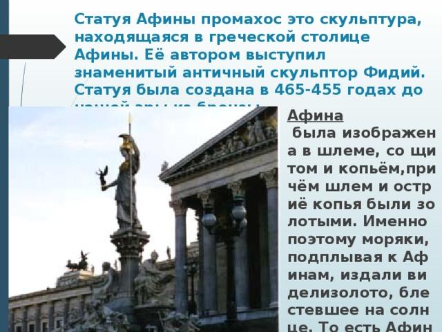Статуя Афины промахос это скульптура, находящаяся в греческой столице Афины. Её автором выступил знаменитый античный скульптор Фидий. Статуя была создана в 465-455 годах до нашей эры из бронзы. Афина былаизображенавшлеме,сощитомикопьём,причёмшлемиостриёкопьябылизолотыми.Именнопоэтомуморяки,подплываякАфинам,издаливиделизолото,блестевшеенасолнце.ТоестьАфинаслужила