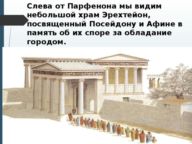 Слева от Парфенона мы видим небольшой храм Эрехтейон, посвященный Посейдону и Афине в память об их споре за обладание городом.