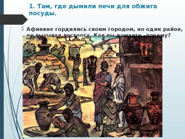 1. Там, где дымили печи для обжига посуды.   Афиняне гордились своим городом, но один район, не вызывал восторга. Как вы думаете –почему?