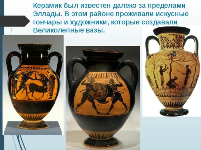 Керамик был известен далеко за пределами Эллады. В этом районе проживали искусные гончары и художники, которые создавали Великолепные вазы.