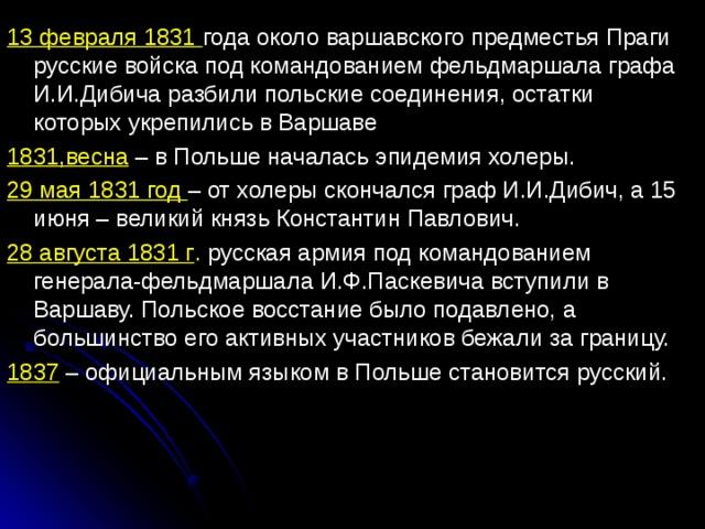 13 февраля 1831 года около варшавского предместья Праги русские войска под командованием фельдмаршала графа И.И.Дибича разбили польские соединения, остатки которых укрепились в Варшаве 1831,весна – в Польше началась эпидемия холеры. 29 мая 1831 год – от холеры скончался граф И.И.Дибич, а 15 июня – великий князь Константин Павлович. 28 августа 1831 г . русская армия под командованием генерала-фельдмаршала И.Ф.Паскевича вступили в Варшаву. Польское восстание было подавлено, а большинство его активных участников бежали за границу. 1837 – официальным языком в Польше становится русский.