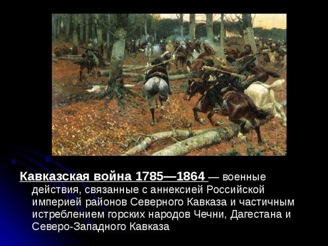 Кавказская война 1785—1864 — военные действия, связанные с аннексией Российской империей районов Северного Кавказа и частичным истреблением горских народов Чечни, Дагестана и Северо-Западного Кавказа