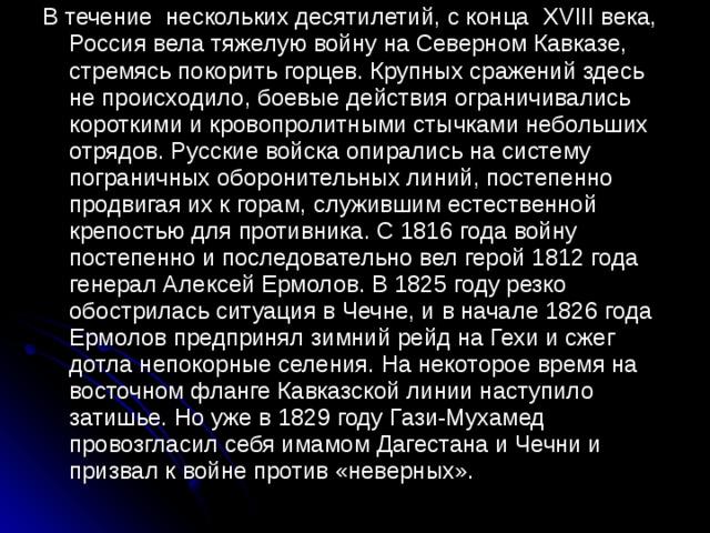В течение нескольких десятилетий, с конца XVIII века, Россия вела тяжелую войну на Северном Кавказе, стремясь покорить горцев. Крупных сражений здесь не происходило, боевые действия ограничивались короткими и кровопролитными стычками небольших отрядов. Русские войска опирались на систему пограничных оборонительных линий, постепенно продвигая их к горам, служившим естественной крепостью для противника. С 1816 года войну постепенно и последовательно вел герой 1812 года генерал Алексей Ермолов. В 1825 году резко обострилась ситуация в Чечне, и в начале 1826 года Ермолов предпринял зимний рейд на Гехи и сжег дотла непокорные селения. На некоторое время на восточном фланге Кавказской линии наступило затишье. Но уже в 1829 году Гази-Мухамед провозгласил себя имамом Дагестана и Чечни и призвал к войне против «неверных».