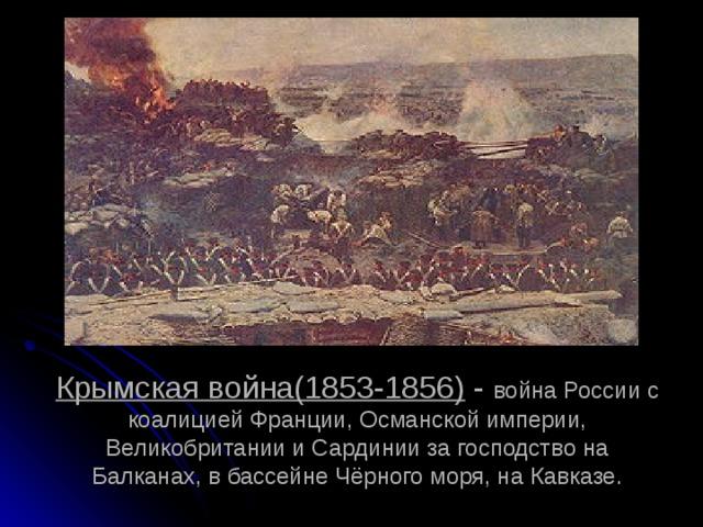 Крымская война(1853-1856) - война России с коалицией Франции, Османской империи, Великобритании и Сардинии за господство на Балканах, в бассейне Чёрного моря, на Кавказе.