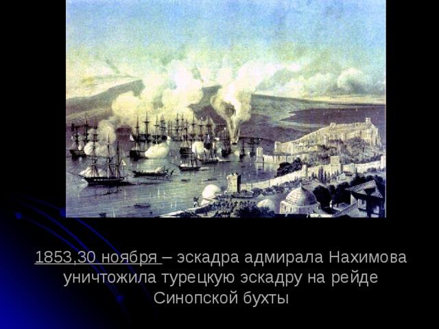 1853,30 ноября – эскадра адмирала Нахимова уничтожила турецкую эскадру на рейде Синопской бухты