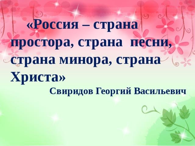 «Россия – страна простора, страна песни, страна минора, страна Христа»  Свиридов Георгий Васильевич