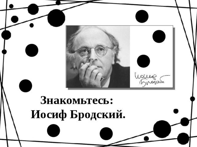 Знакомьтесь:  Иосиф Бродский.
