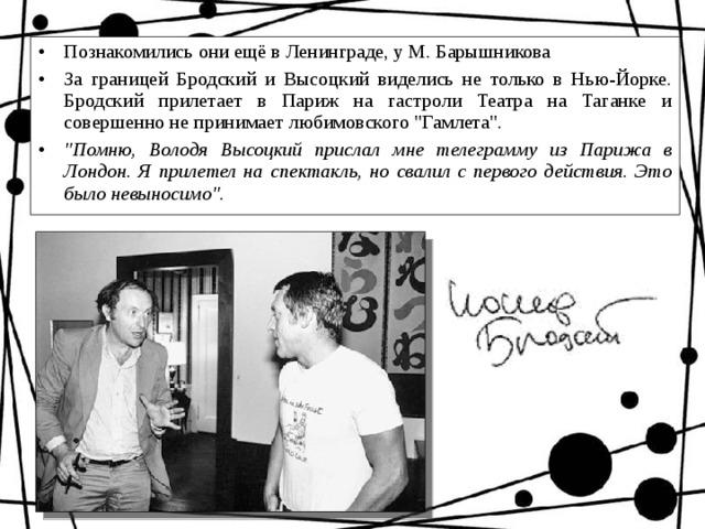 Познакомились они ещё в Ленинграде, у М. Барышникова За границей Бродский и Высоцкий виделись не только в Нью-Йорке. Бродский прилетает в Париж на гастроли Театра на Таганке и совершенно не принимает любимовского