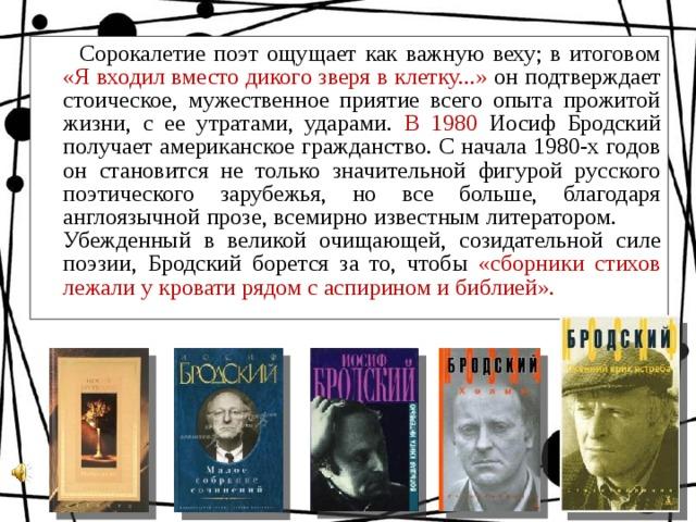 Сорокалетие поэт ощущает как важную веху; в итоговом «Я входил вместо дикого зверя в клетку...» он подтверждает стоическое, мужественное приятие всего опыта прожитой жизни, с ее утратами, ударами. В 1980 Иосиф Бродский получает американское гражданство. С начала 1980-х годов он становится не только значительной фигурой русского поэтического зарубежья, но все больше, благодаря англоязычной прозе, всемирно известным литератором. Убежденный в великой очищающей, созидательной силе поэзии, Бродский борется за то, чтобы «сборники стихов лежали у кровати рядом с аспирином и библией».
