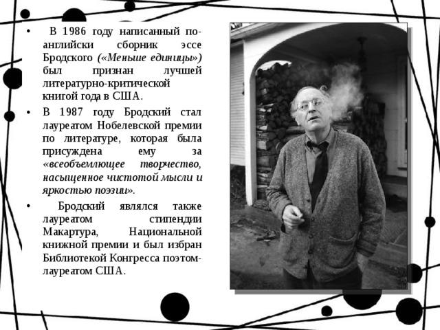 В 1986 году написанный по-английски сборник эссе Бродского («Меньше единицы») был признан лучшей литературно-критической книгой года в США. В 1987 году Бродский стал лауреатом Нобелевской премии по литературе, которая была присуждена ему за «всеобъемлющее творчество, насыщенное чистотой мысли и яркостью поэзии».  Бродский являлся также лауреатом стипендии Макартура, Национальной книжной премии и был избран Библиотекой Конгресса поэтом-лауреатом США.