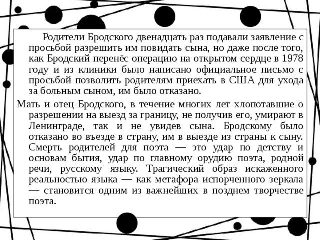 Родители Бродского двенадцать раз подавали заявление с просьбой разрешить им повидать сына, но даже после того, как Бродский перенёс операцию на открытом сердце в 1978 году и из клиники было написано официальное письмо с просьбой позволить родителям приехать в США для ухода за больным сыном, им было отказано. Мать и отец Бродского, в течение многих лет хлопотавшие о разрешении на выезд за границу, не получив его, умирают в Ленинграде, так и не увидев сына. Бродскому было отказано во въезде в страну, им в выезде из страны к сыну. Смерть родителей для поэта — это удар по детству и основам бытия, удар по главному орудию поэта, родной речи, русскому языку. Трагический образ искаженного реальностью языка — как метафора испорченного зеркала — становится одним из важнейших в позднем творчестве поэта.