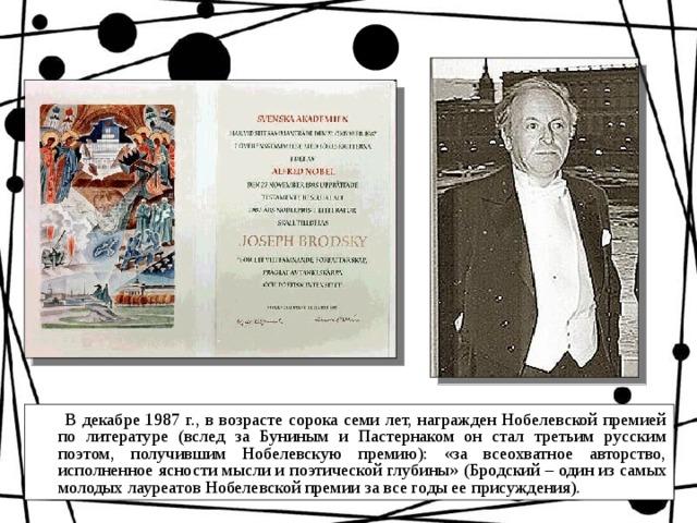 В декабре 1987 г., в возрасте сорока семи лет, награжден Нобелевской премией по литературе (вслед за Буниным и Пастернаком он стал третьим русским поэтом, получившим Нобелевскую премию): «за всеохватное авторство, исполненное ясности мысли и поэтической глубины»  (Бродский – один из самых молодых лауреатов Нобелевской премии за все годы ее присуждения).