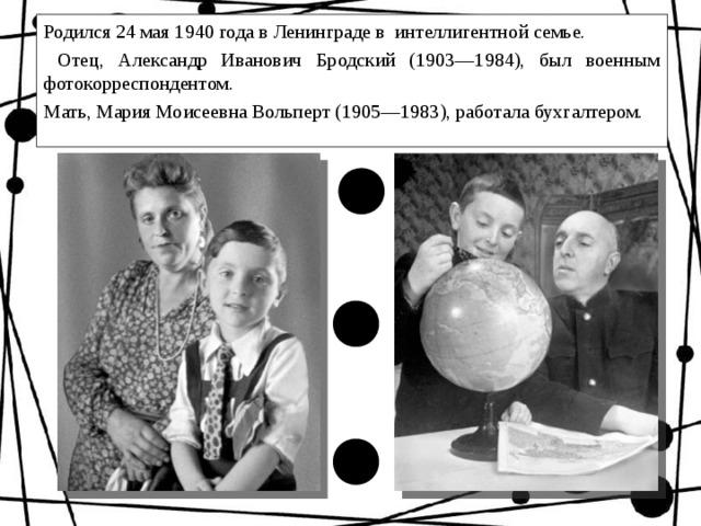 Родился 24 мая 1940 года в Ленинграде в интеллигентной семье.  Отец, Александр Иванович Бродский (1903—1984), был военным фотокорреспондентом. Мать, Мария Моисеевна Вольперт (1905—1983), работала бухгалтером.