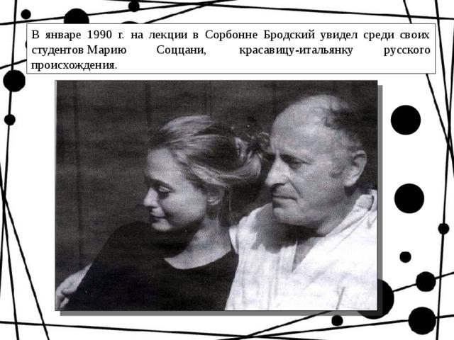 В январе 1990 г. на лекции в Сорбонне Бродский увидел среди своих студентовМарию Соццани, красавицу-итальянку русского происхождения.