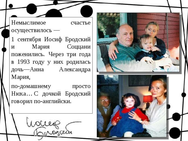 Немыслимое счастье осуществилось — 1 сентября Иосиф Бродский и Мария Соццани поженились.  Через три года в 1993 году у них родилась дочь—Анна Александра Мария, по-домашнему просто Нюха…С дочкой Бродский говорил по-английски.