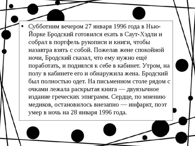 Субботним вечером 27 января 1996 года вНью-ЙоркеБродский готовился ехать в Саут-Хэдли и собрал в портфель рукописи и книги, чтобы назавтра взять с собой. Пожелав жене спокойной ночи, Бродский сказал, что ему нужно ещё поработать, и поднялся к себе в кабинет. Утром, на полу в кабинете его и обнаружила жена. Бродский был полностью одет. На письменном столе рядом с очками лежала раскрытая книга— двуязычное издание греческих эпиграмм. Сердце, по мнению медиков, остановилось внезапно— инфаркт, поэт умер в ночь на28 января 1996 года.