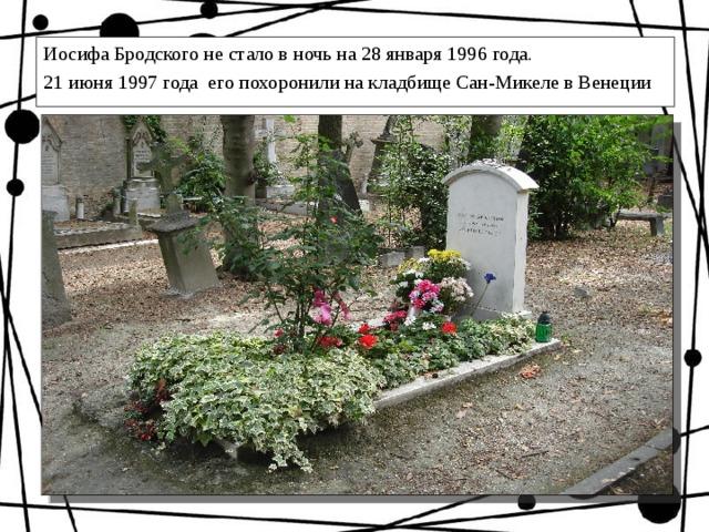 Иосифа Бродского не стало в ночь на 28 января 1996 года. 21 июня 1997 года его похоронили на кладбище Сан-Микеле в Венеции