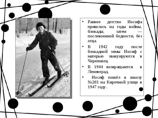 Раннее детство Иосифа пришлось на годы войны, блокады, затем — послевоенной бедности, без отца. В 1942 году после блокадной зимы Иосиф с матерью эвакуируются в Череповец. В 1944 возвращаются в Ленинград.  Иосиф пошёл в школу №203 на Кирочной улице в 1947 году .