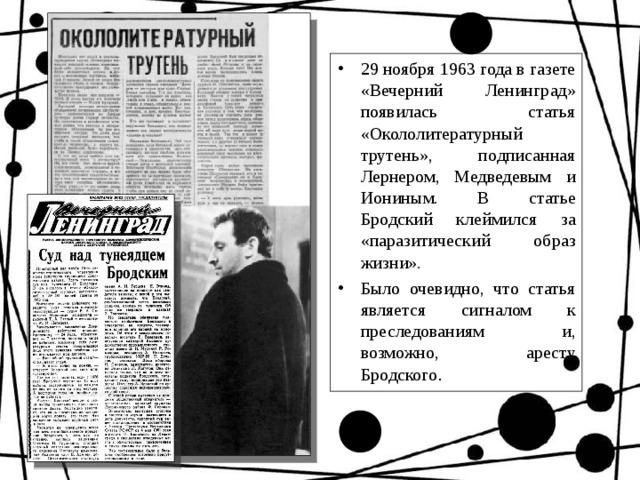 29 ноября 1963 года в газете «Вечерний Ленинград» появилась статья «Окололитературный трутень», подписанная Лернером, Медведевым и Иониным. В статье Бродский клеймился за «паразитический образ жизни». Было очевидно, что статья является сигналом к преследованиям и, возможно, аресту Бродского .