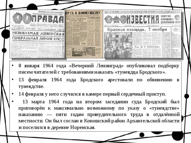 8 января 1964 года «Вечерний Ленинград» опубликовал подборку писем читателей с требованиями наказать «тунеядца Бродского». 13 февраля 1964 года Бродского арестовали по обвинению в тунеядстве. 14 февраля у него случился в камере первый сердечный приступ.  13 марта 1964 года на втором заседании суда Бродский был приговорён к максимально возможному по указу о «тунеядстве» наказанию — пяти годам принудительного труда в отдалённой местности. Он был сослан в Коношский район Архангельской области и поселился в деревне Норенская.