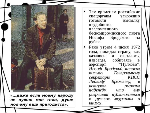 Тем временем российские спецорганы ускоренно готовили высылку неудобного, несломленного, бескомпромиссного поэта Иосифа Бродского за рубеж. Рано утром 4 июня 1972 года, покидая страну, как казалось и оказалось, навсегда, собираясь в аэропорт