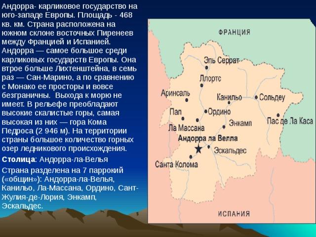 Андорра- карликовое государство на юго-западе Европы. Площадь - 468 кв. км. Страна расположена на южном склоне восточных Пиренеев между Францией и Испанией. Андорра — самое большое среди карликовых государств Европы. Она втрое больше Лихтенштейна, в семь раз — Сан-Марино, а по сравнению с Монако ее просторы и вовсе безграничны. Выхода к морю не имеет. В рельефе преобладают высокие скалистые горы, самая высокая из них — гора Кома Педроса (2 946 м). На территории страны большое количество горных озер ледникового происхождения. Столица : Андорра-ла-Велья Страна разделена на 7 паррокий («общин»): Андорра-ла-Велья, Канильо, Ла-Массана, Ордино, Сант-Жулия-де-Лория, Энкамп, Эскальдес.