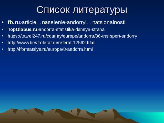 Список литературы fb.ru ›article…naselenie-andorryi…natsionalnosti TopGlobus.ru ›andorra-statistika-dannye-strana https://travel247.ru/country/europe/andorra/86-transport-andorry http://www.bestreferat.ru/referat-12562.html http://iformatsiya.ru/europe/8-andorra.html